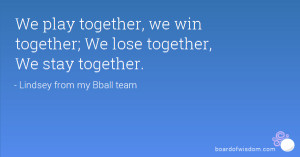 We play together, we win together; We lose together, We stay together.