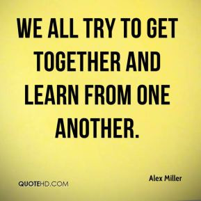 Alex Miller - We all try to get together and learn from one another.