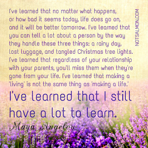 ve learned that no matter what happens, or how bad it seems today ...