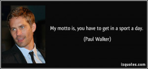 My motto is, you have to get in a sport a day. - Paul Walker