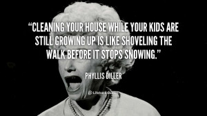 quote-Phyllis-Diller-cleaning-your-house-while-your-kids-are-88862.png