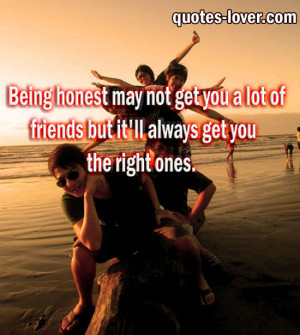 Quotes About Being A Good Friend Being honest may not get you a