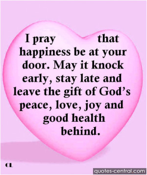 pray that happiness be at your door. May it knock early, stay late ...
