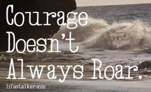 Courage Doesn't Always Roar.Four Word Quotes