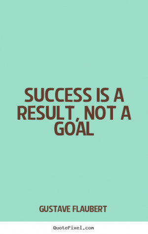 ... picture quotes - Success is a result, not a goal - Success sayings