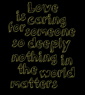 Love is caring for someone, so deeply nothing in the world matter