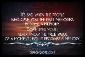 people who gave you the best memories, become a memory. Sometimes you ...