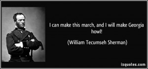... this march, and I will make Georgia howl! - William Tecumseh Sherman
