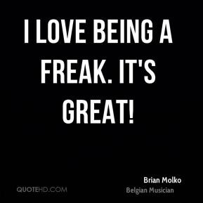 Brian Molko - I love being a freak. It's great!