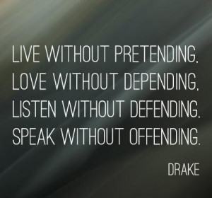 Live without pretending, Love without depending, listen without ...