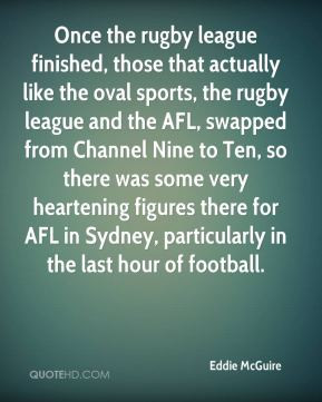 Eddie McGuire - Once the rugby league finished, those that actually ...