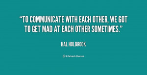 To communicate with each other, we got to get mad at each other ...
