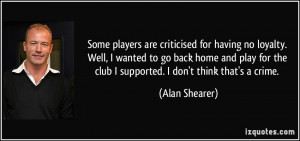 Some players are criticised for having no loyalty. Well, I wanted to ...