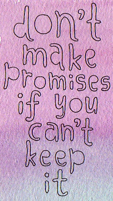 don't make promises if you cant keep it