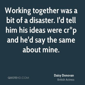Daisy Donovan Working together was a bit of a disaster I 39 d tell him