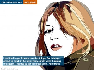 ... making me happy. I needed to get the focus back. Kate Moss[/quote