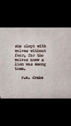 ... without fear, for the wolves knew a lion was among them. R.M Drake