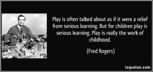 ... play is serious learning. Play is really the work of childhood. - Fred