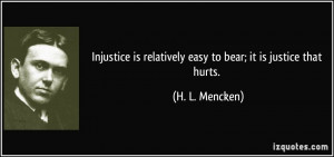 Injustice is relatively easy to bear; it is justice that hurts. - H. L ...