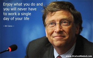 ... to work a single day of your life - Bill Gates Quotes - StatusMind.com