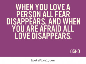 love a person all fear disappears. And when you are afraid all love ...