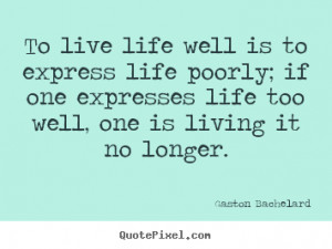 Gaston Bachelard picture quotes - To live life well is to express life ...