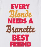 Every Brunette Needs a Blonde Best Friend Quote