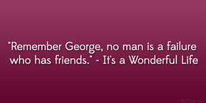 "... , no man is a failure who has friends."" – It's a Wonderful Life"