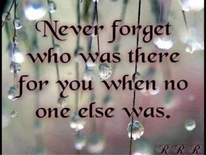 Never forget who was there for you when no one else was.