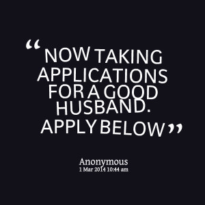 Quotes Picture: now taking applications for a good husband apply below