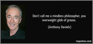 ... mindless philosopher, you overweight glob of grease. - Anthony Daniels