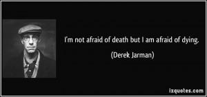 not afraid of death but I am afraid of dying. - Derek Jarman