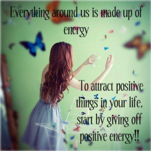 ... positive things in your life, start by giving off positive energy