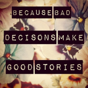 Because bad decisions make good stories