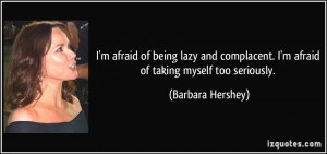 afraid of being lazy and complacent. I'm afraid of taking myself ...