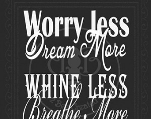 ... Whine Less, Breathe More, Talk Less, Listen More, Hate Less, Love More