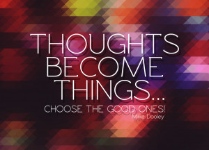 Quote of the Week: Thoughts Become Things… Choose The Good Ones!