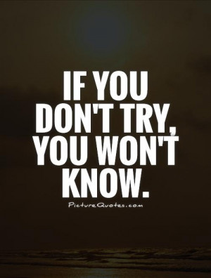 If you don't try, you won't know. Picture Quote #1