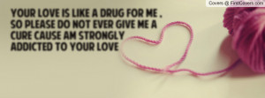 your love is like a drug for me , so please do not ever give me a cure ...