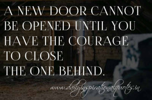 ... courage to close the one behind. ~ Anonymous ( Motivational Quotes