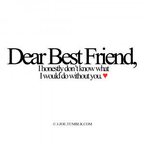 Dear Best Friend,I honestly don't know what I would do without you ...