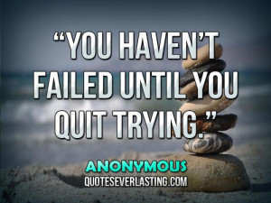"You haven't failed until you quit trying."" — Anonymous"