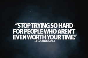 "... So Hard For People Who Aren't Even Worth Your Time"" ~ Life Quote"