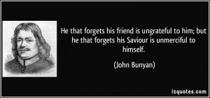 He that forgets his friend is ungrateful to him; but he that forgets ...