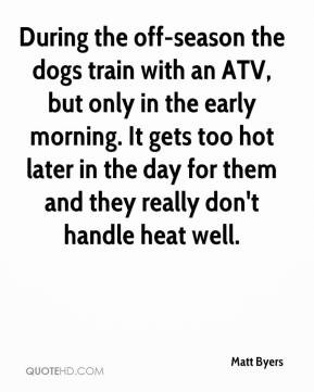 Matt Byers - During the off-season the dogs train with an ATV, but ...