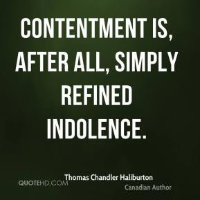 Contentment is after all simply refined indolence Thomas Chandler