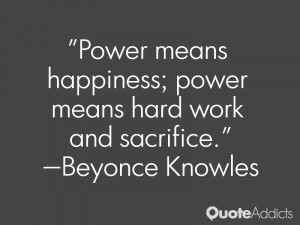 "... happiness; power means hard work and sacrifice."" — Beyonce Knowles"