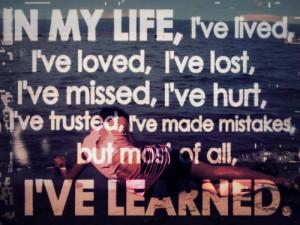 In my life, I've lived, I've loved, I've lost, I've missed, I've hurt ...