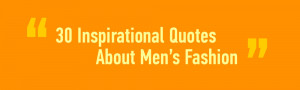30 Inspirational Quotes about Men's Fashion