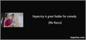Hypocrisy is great fodder for comedy. - Mo Rocca